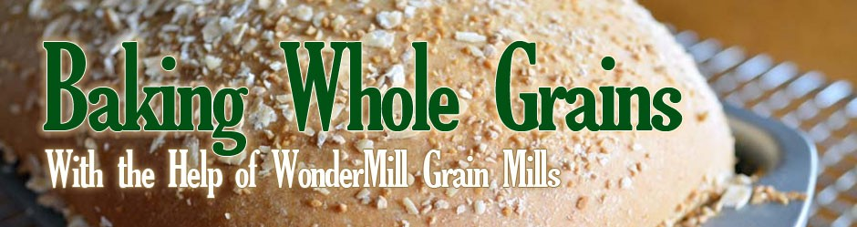 Baking Whole Grains (With the Help of WonderMill Grain Mills)